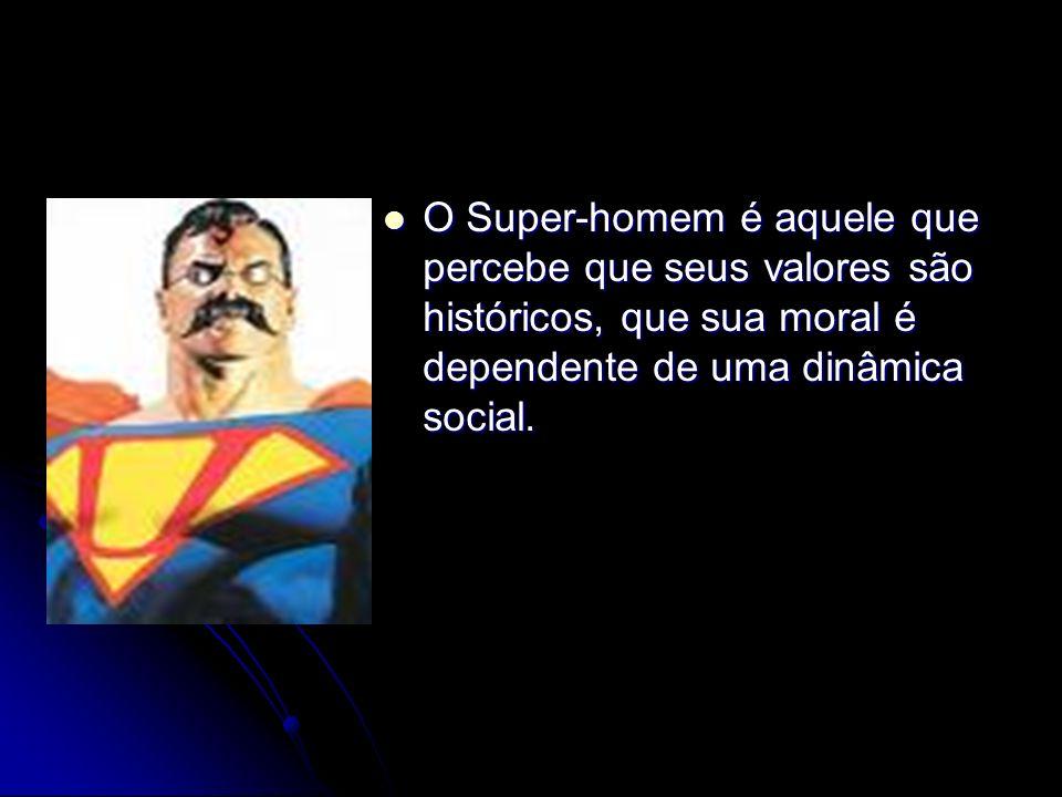 O Super-homem é aquele que percebe que seus valores são históricos, que sua moral é dependente de uma dinâmica social. O Super-homem é aquele que perc