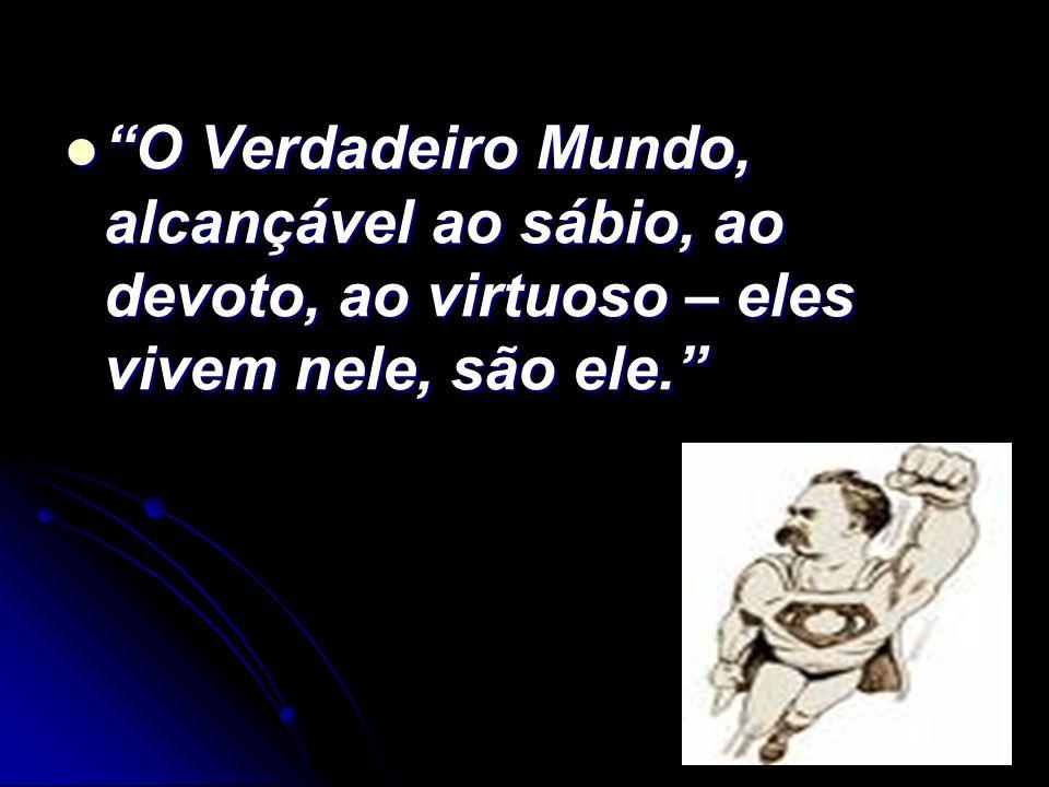 O Verdadeiro Mundo, alcançável ao sábio, ao devoto, ao virtuoso – eles vivem nele, são ele. O Verdadeiro Mundo, alcançável ao sábio, ao devoto, ao vir