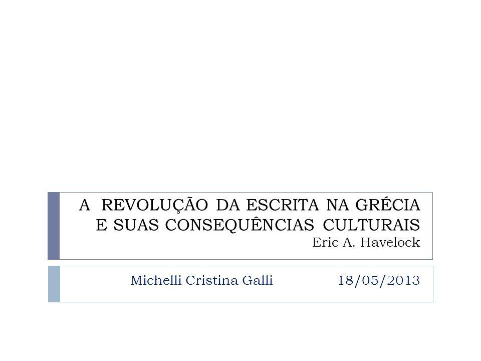 A REVOLUÇÃO DA ESCRITA NA GRÉCIA E SUAS CONSEQUÊNCIAS CULTURAIS Eric A. Havelock Michelli Cristina Galli 18/05/2013