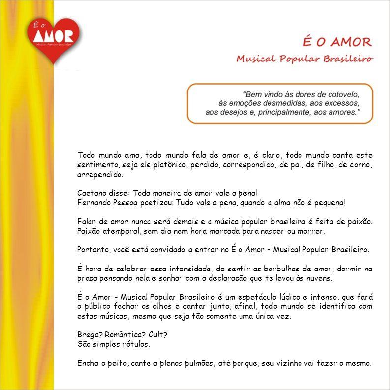 Este projeto tem por finalidade a montagem do espetáculo É O AMOR Musical Popular Brasileiro, com o intuito de reafirmar que a música cafona teve e terá sempre seu importante significado na música popular brasileira.
