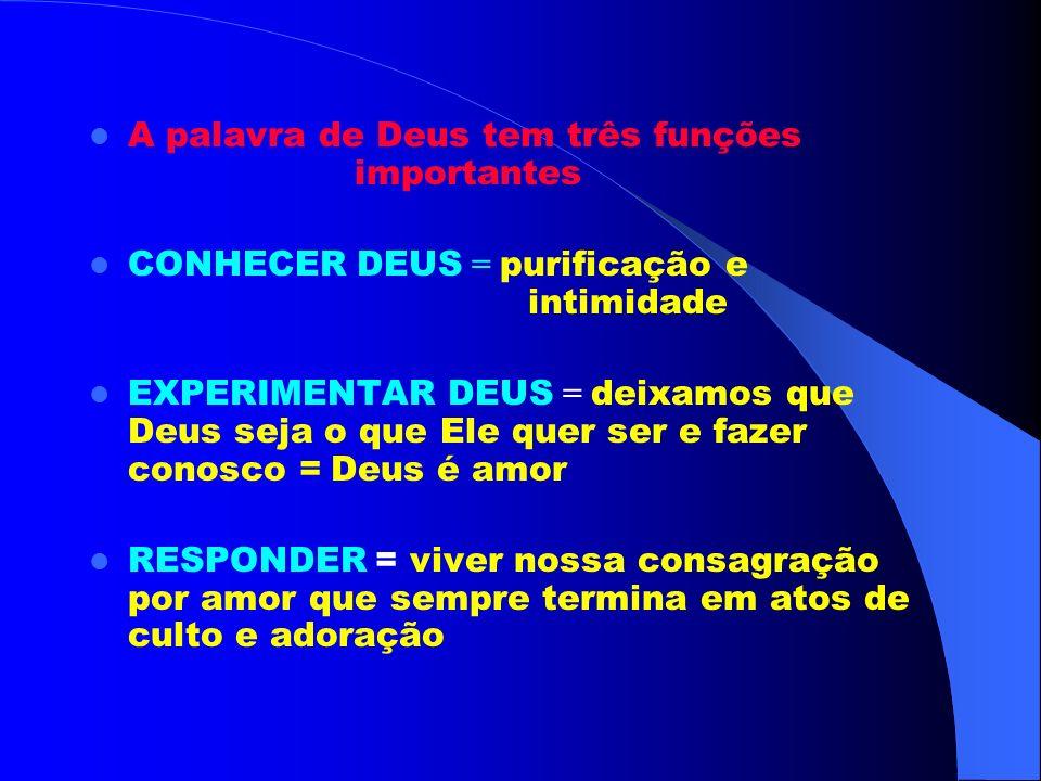 A palavra de Deus tem três funções importantes CONHECER DEUS = purificação e intimidade EXPERIMENTAR DEUS = deixamos que Deus seja o que Ele quer ser