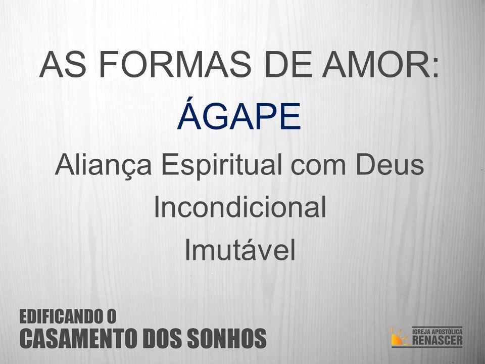 AS FORMAS DE AMOR: ÁGAPE Aliança Espiritual com Deus Incondicional Imutável