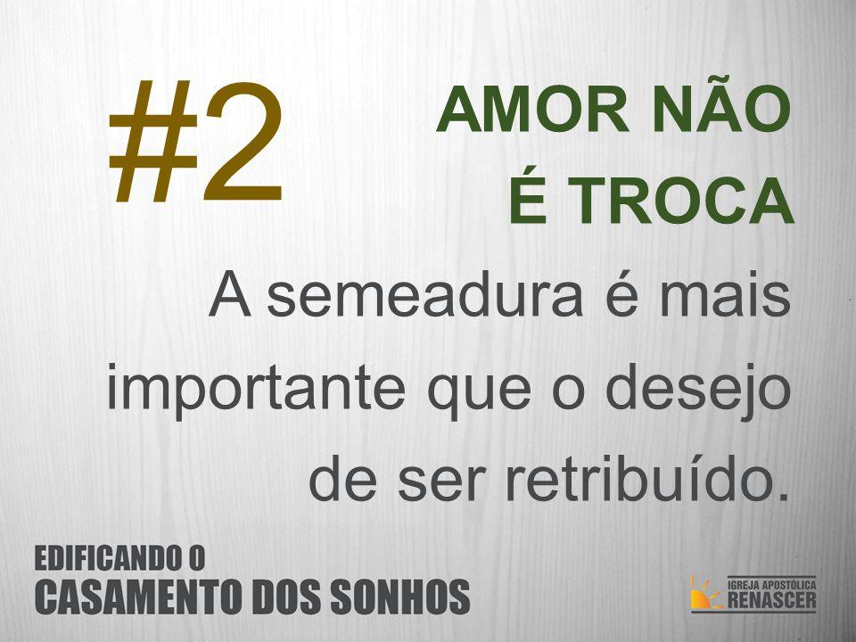 AMOR NÃO É TROCA A semeadura é mais importante que o desejo de ser retribuído. #2