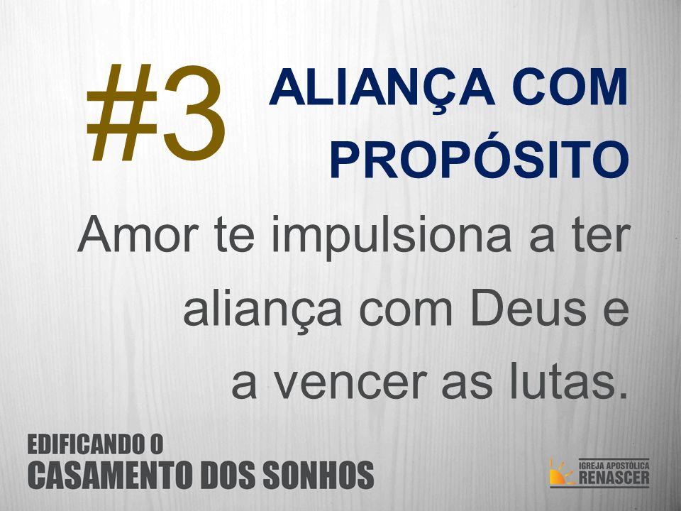 ALIANÇA COM PROPÓSITO Amor te impulsiona a ter aliança com Deus e a vencer as lutas. #3