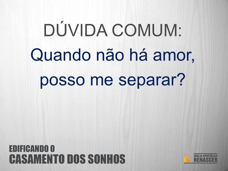 DÚVIDA COMUM: Quando não há amor, posso me separar?