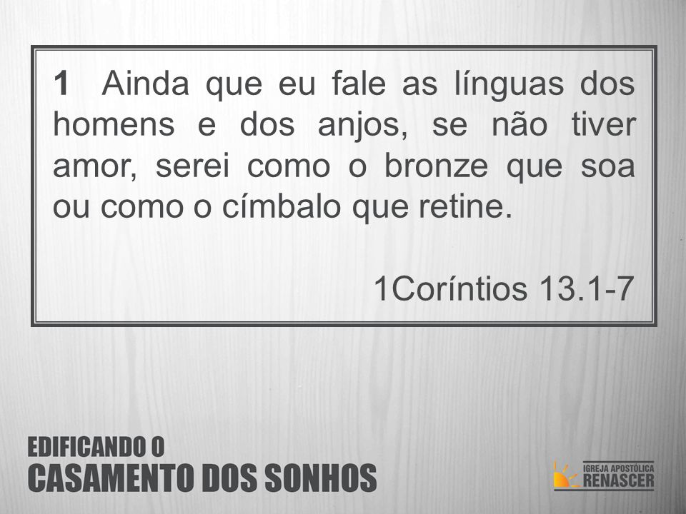 1 Ainda que eu fale as línguas dos homens e dos anjos, se não tiver amor, serei como o bronze que soa ou como o címbalo que retine. 1Coríntios 13.1-7