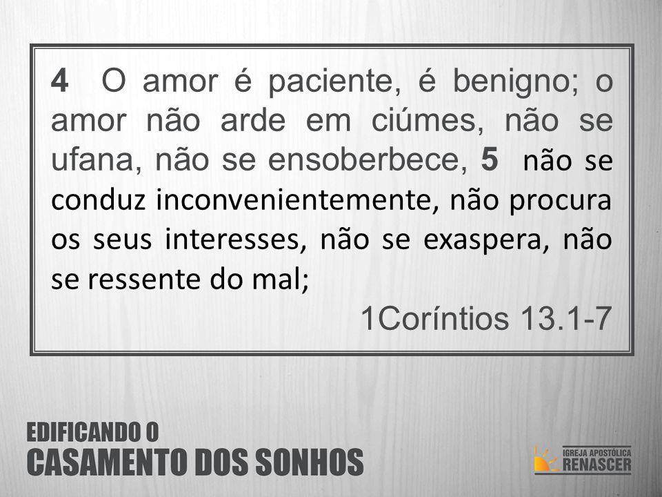 4 O amor é paciente, é benigno; o amor não arde em ciúmes, não se ufana, não se ensoberbece, 5 não se conduz inconvenientemente, não procura os seus i