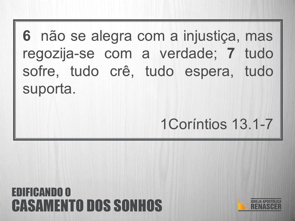 6 não se alegra com a injustiça, mas regozija-se com a verdade; 7 tudo sofre, tudo crê, tudo espera, tudo suporta. 1Coríntios 13.1-7