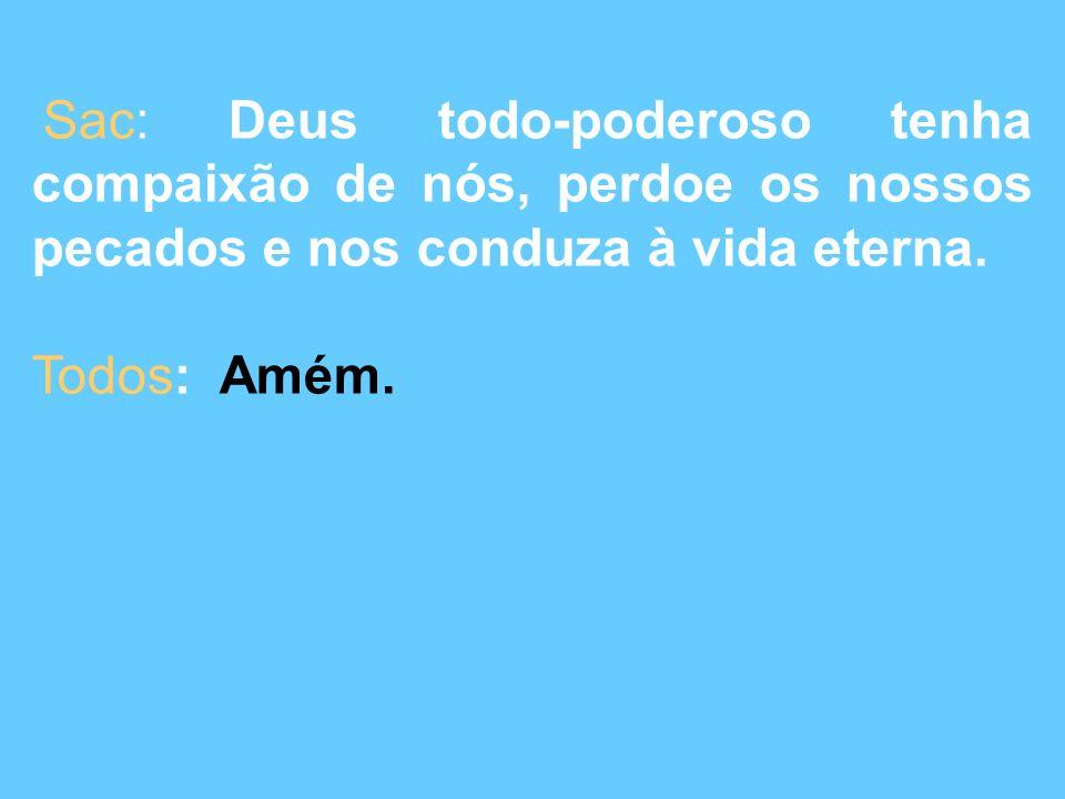 Sac: Deus todo-poderoso tenha compaixão de nós, perdoe os nossos pecados e nos conduza à vida eterna.