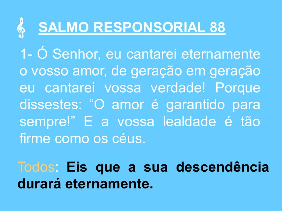 SALMO RESPONSORIAL 88 1- Ó Senhor, eu cantarei eternamente o vosso amor, de geração em geração eu cantarei vossa verdade.