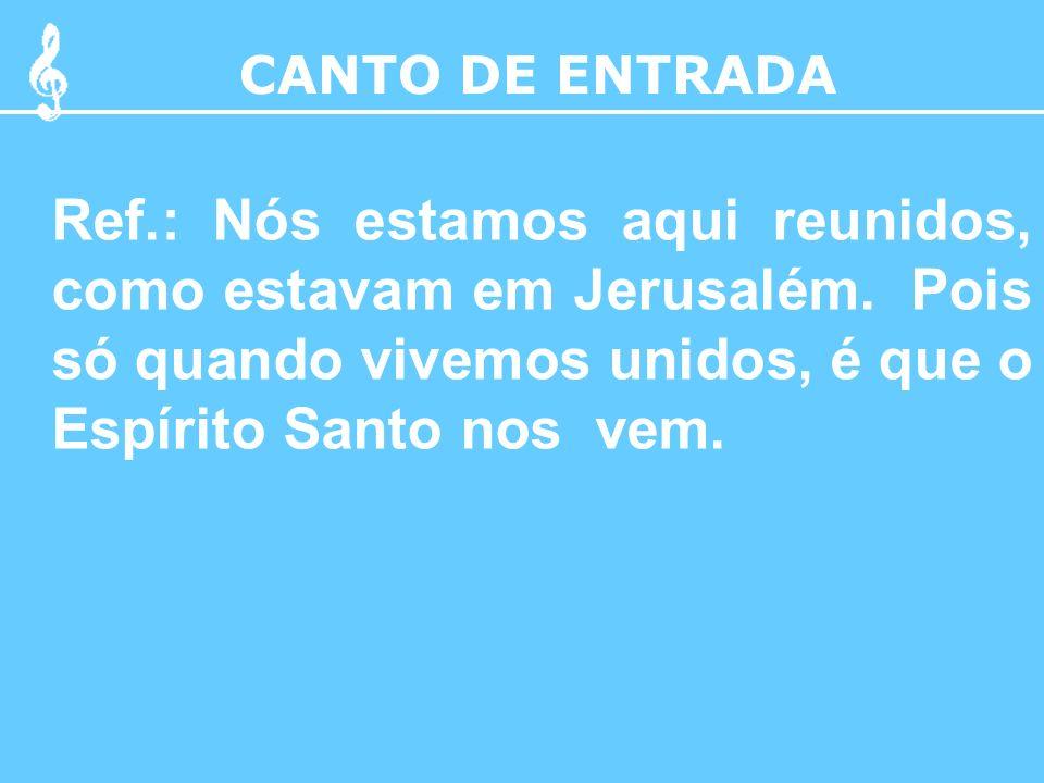 CANTO DE ENTRADA Ref.: Nós estamos aqui reunidos, como estavam em Jerusalém.