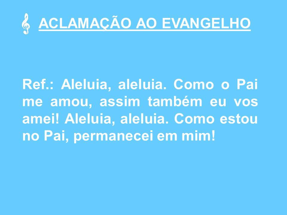 ACLAMAÇÃO AO EVANGELHO Ref.: Aleluia, aleluia.Como o Pai me amou, assim também eu vos amei.