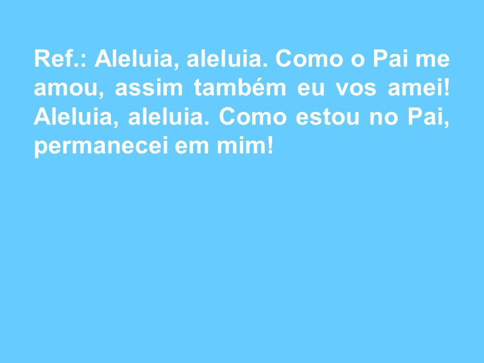 Ref.: Aleluia, aleluia.Como o Pai me amou, assim também eu vos amei.