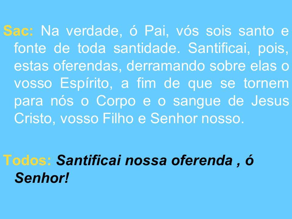 Sac: Na verdade, ó Pai, vós sois santo e fonte de toda santidade.