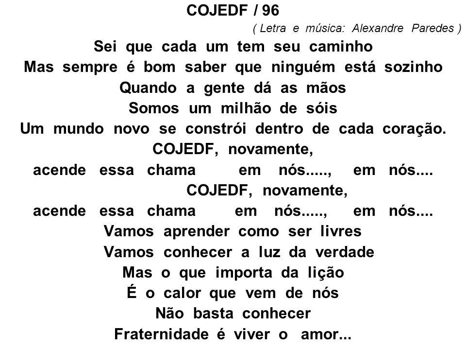 COJEDF / 96 ( Letra e música: Alexandre Paredes ) Sei que cada um tem seu caminho Mas sempre é bom saber que ninguém está sozinho Quando a gente dá as