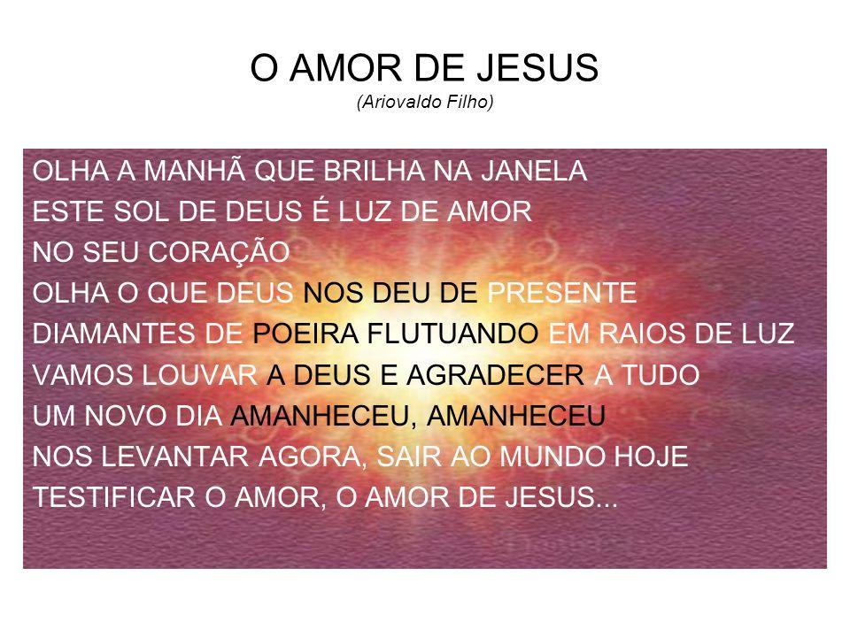 O AMOR DE JESUS (Ariovaldo Filho) OLHA A MANHÃ QUE BRILHA NA JANELA ESTE SOL DE DEUS É LUZ DE AMOR NO SEU CORAÇÃO OLHA O QUE DEUS NOS DEU DE PRESENTE