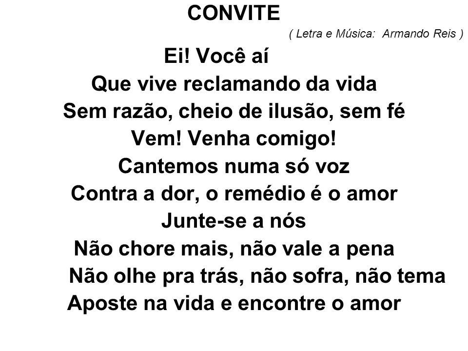 CONVITE ( Letra e Música: Armando Reis ) Ei! Você aí Que vive reclamando da vida Sem razão, cheio de ilusão, sem fé Vem! Venha comigo! Cantemos numa s