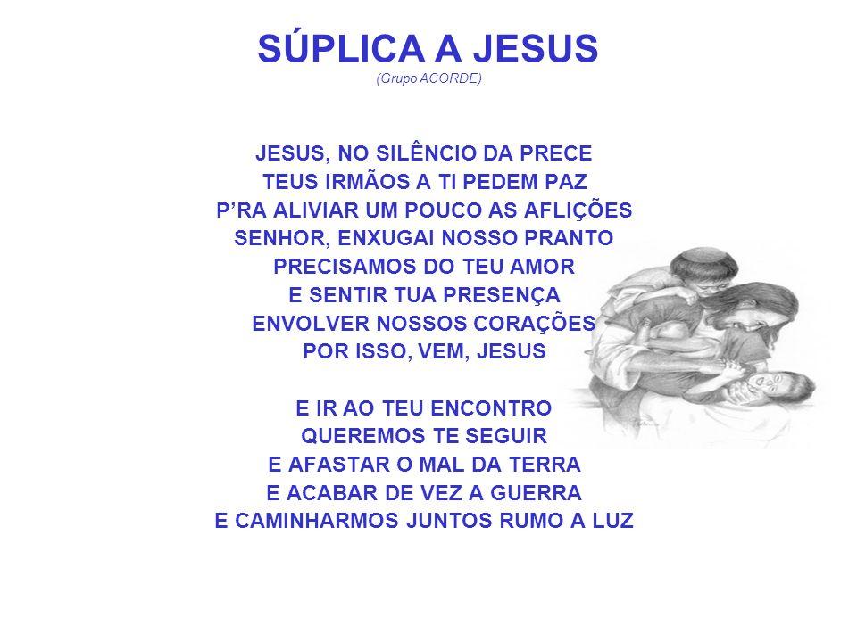 SÚPLICA A JESUS (Grupo ACORDE) JESUS, NO SILÊNCIO DA PRECE TEUS IRMÃOS A TI PEDEM PAZ PRA ALIVIAR UM POUCO AS AFLIÇÕES SENHOR, ENXUGAI NOSSO PRANTO PR