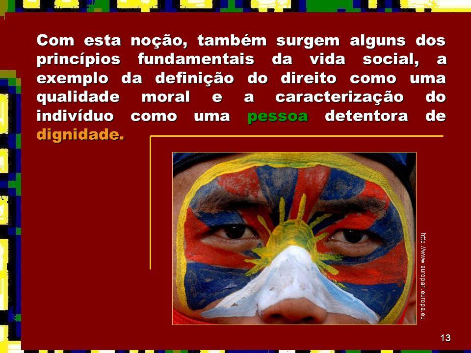 13 Com esta noção, também surgem alguns dos princípios fundamentais da vida social, a exemplo da definição do direito como uma qualidade moral e a car