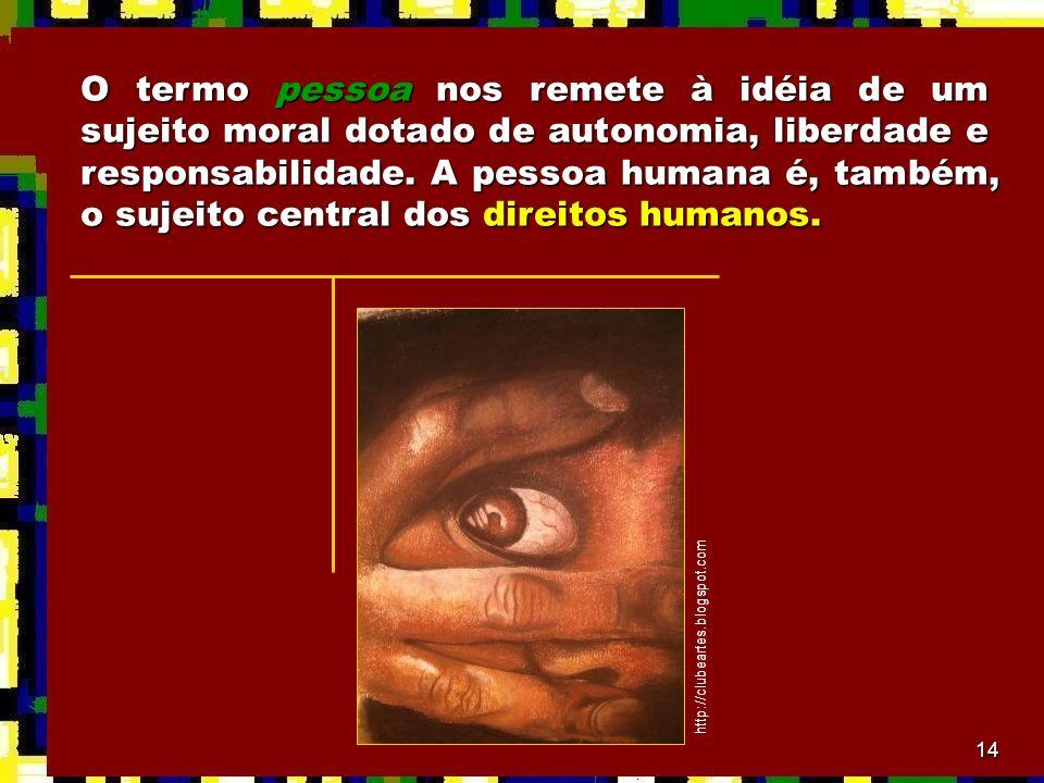 14 O termo pessoa nos remete à idéia de um sujeito moral dotado de autonomia, liberdade e responsabilidade. A pessoa humana é, também, o sujeito centr