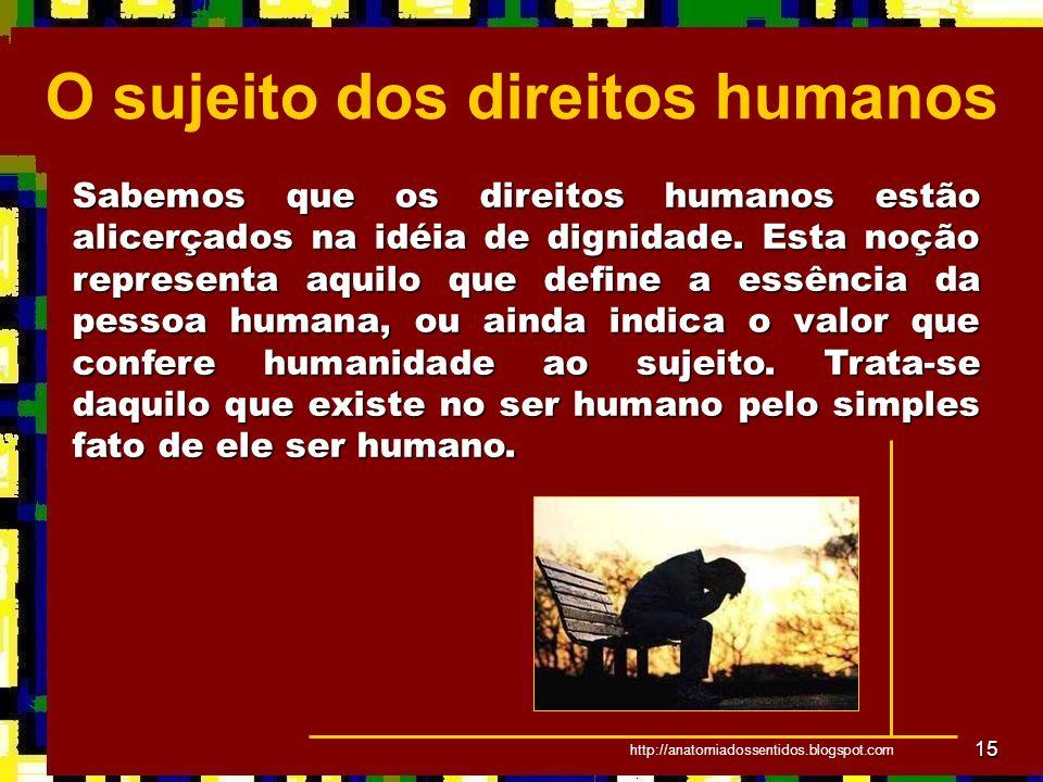 15 Sabemos que os direitos humanos estão alicerçados na idéia de dignidade. Esta noção representa aquilo que define a essência da pessoa humana, ou ai