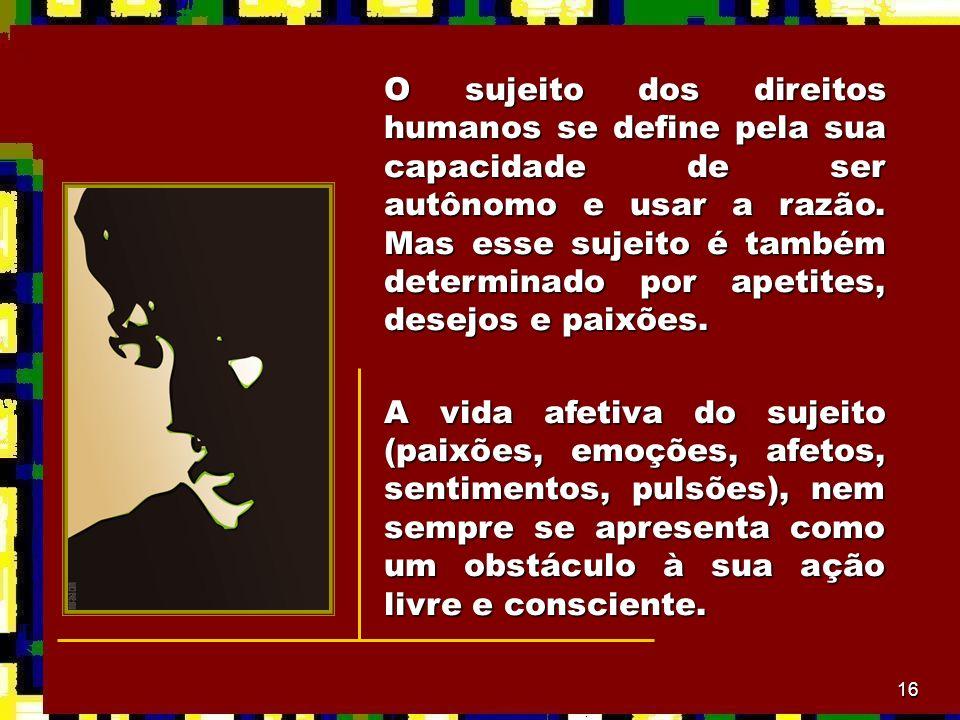 16 O sujeito dos direitos humanos se define pela sua capacidade de ser autônomo e usar a razão. Mas esse sujeito é também determinado por apetites, de