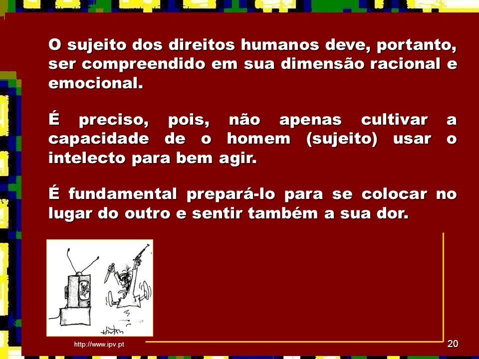 20 O sujeito dos direitos humanos deve, portanto, ser compreendido em sua dimensão racional e emocional. É preciso, pois, não apenas cultivar a capaci