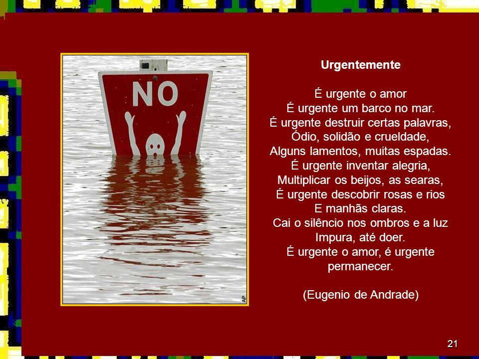 21 Urgentemente É urgente o amor É urgente um barco no mar. É urgente destruir certas palavras, Ódio, solidão e crueldade, Alguns lamentos, muitas esp