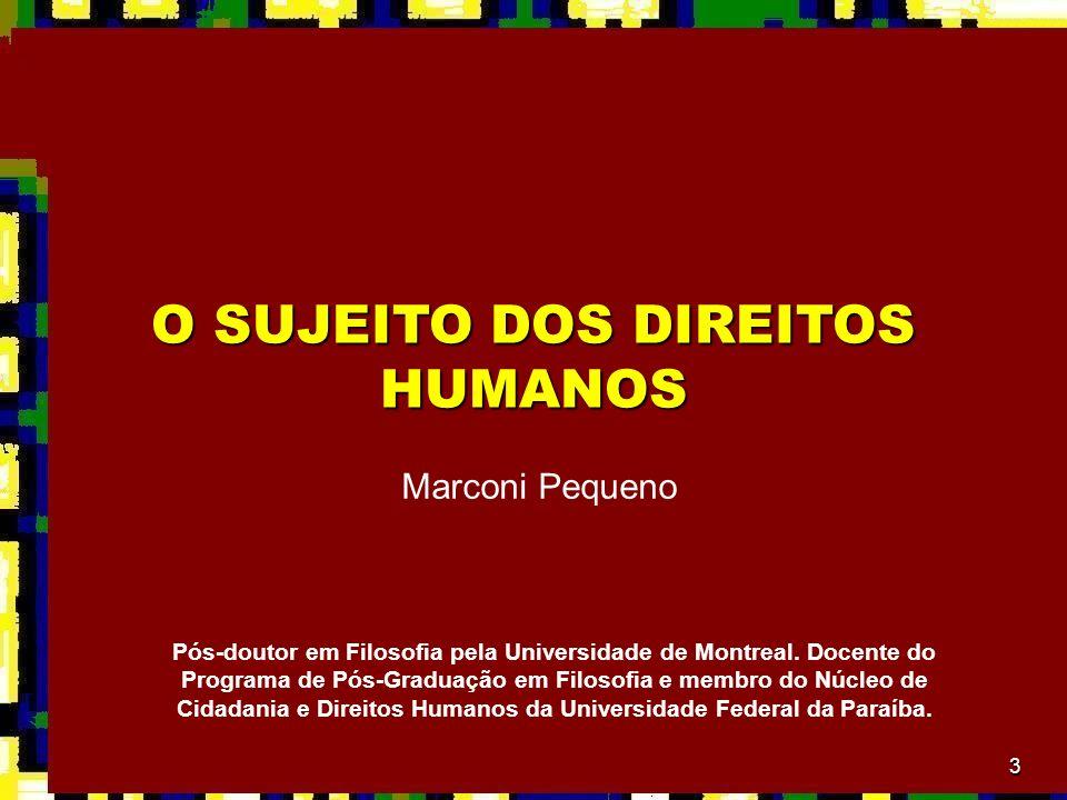 3 O SUJEITO DOS DIREITOS HUMANOS Marconi Pequeno Pós-doutor em Filosofia pela Universidade de Montreal. Docente do Programa de Pós-Graduação em Filoso