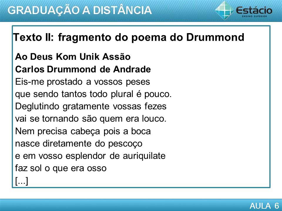 AULA 6 Texto II: fragmento do poema do Drummond Ao Deus Kom Unik Assão Carlos Drummond de Andrade Eis-me prostado a vossos peses que sendo tantos todo plural é pouco.