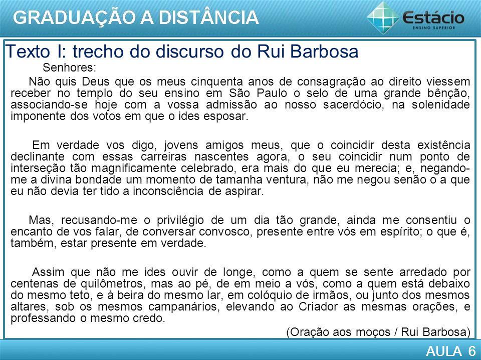 AULA 6 Texto I: trecho do discurso do Rui Barbosa AULASenhores: Não quis Deus que os meus cinquenta anos de consagração ao direito viessem receber no