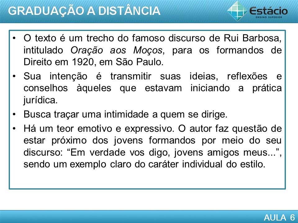 AULA 6 O texto é um trecho do famoso discurso de Rui Barbosa, intitulado Oração aos Moços, para os formandos de Direito em 1920, em São Paulo. Sua int