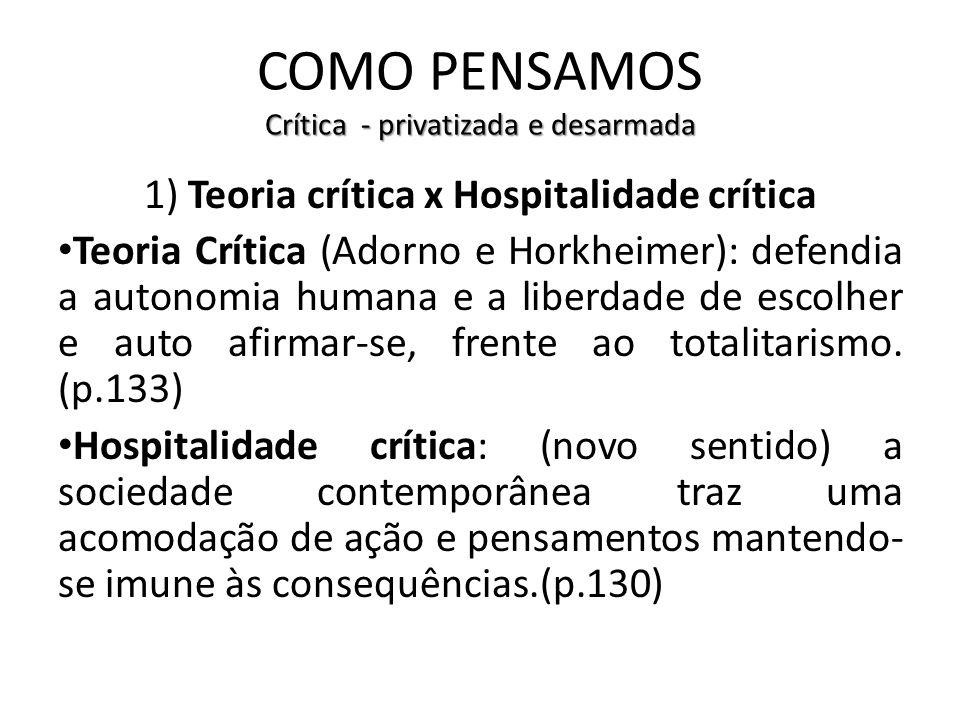 Crítica - privatizada e desarmada COMO PENSAMOS Crítica - privatizada e desarmada 1) Teoria crítica x Hospitalidade crítica Teoria Crítica (Adorno e H