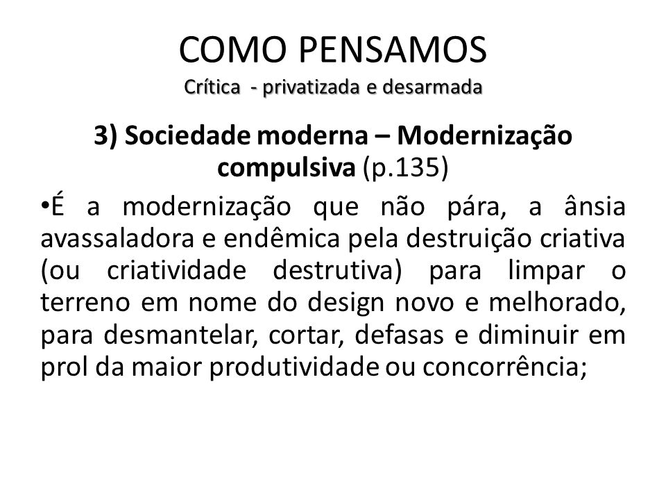 Crítica - privatizada e desarmada COMO PENSAMOS Crítica - privatizada e desarmada 3) Sociedade moderna – Modernização compulsiva (p.135) É a moderniza