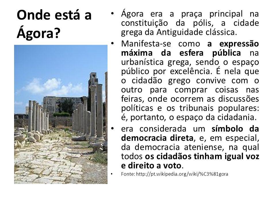 Onde está a Ágora? Ágora era a praça principal na constituição da pólis, a cidade grega da Antiguidade clássica. Manifesta-se como a expressão máxima