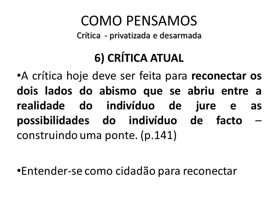 Crítica - privatizada e desarmada COMO PENSAMOS Crítica - privatizada e desarmada 6) CRÍTICA ATUAL A crítica hoje deve ser feita para reconectar os do