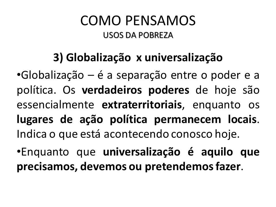 USOS DA POBREZA COMO PENSAMOS USOS DA POBREZA 3) Globalização x universalização Globalização – é a separação entre o poder e a política. Os verdadeiro