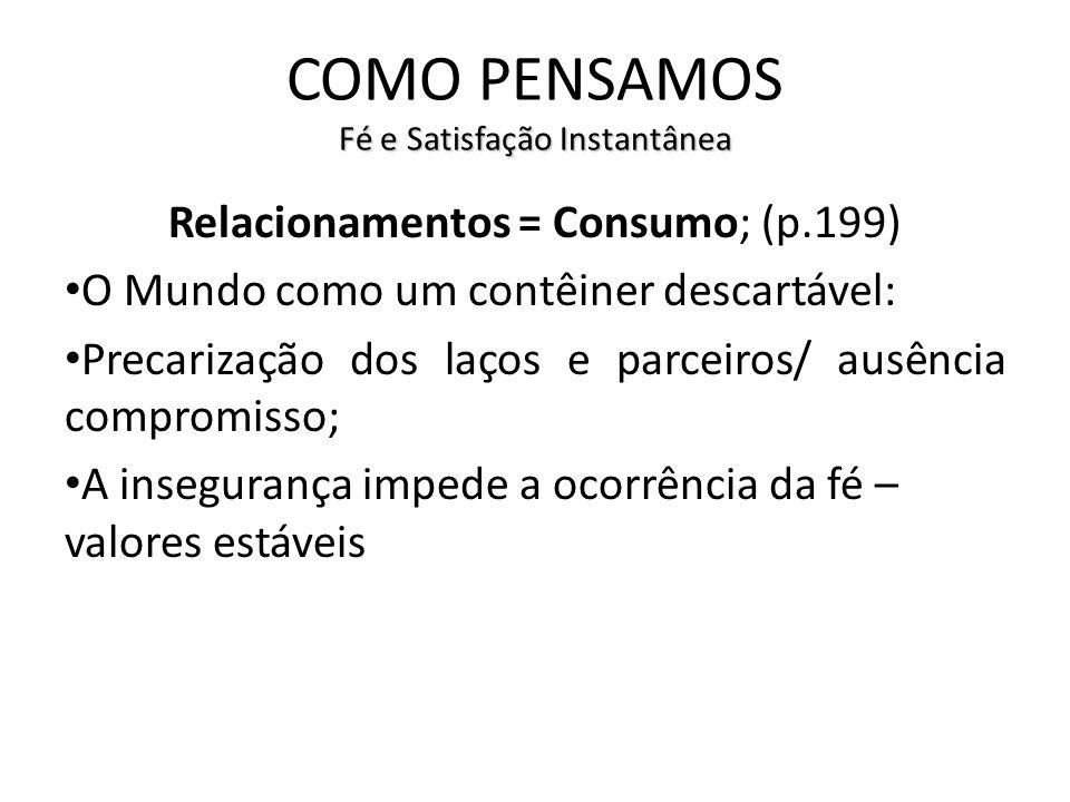 Fé e Satisfação Instantânea COMO PENSAMOS Fé e Satisfação Instantânea Relacionamentos = Consumo; (p.199) O Mundo como um contêiner descartável: Precar