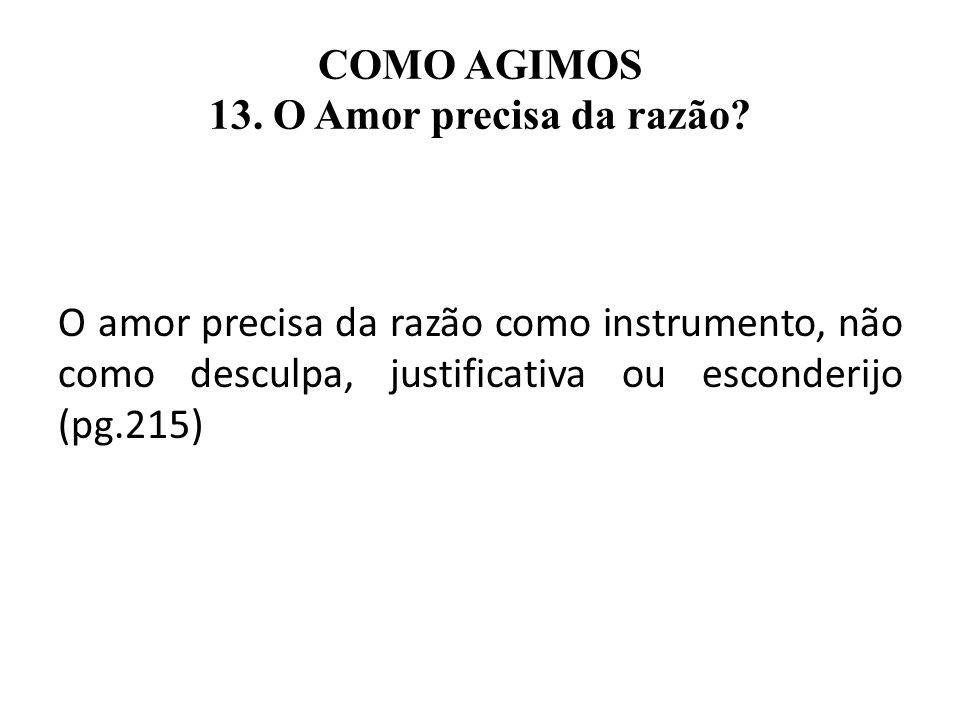 COMO AGIMOS 13. O Amor precisa da razão? O amor precisa da razão como instrumento, não como desculpa, justificativa ou esconderijo (pg.215)