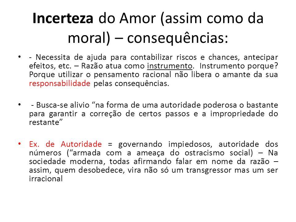 Incerteza do Amor (assim como da moral) – consequências: - Necessita de ajuda para contabilizar riscos e chances, antecipar efeitos, etc. – Razão atua