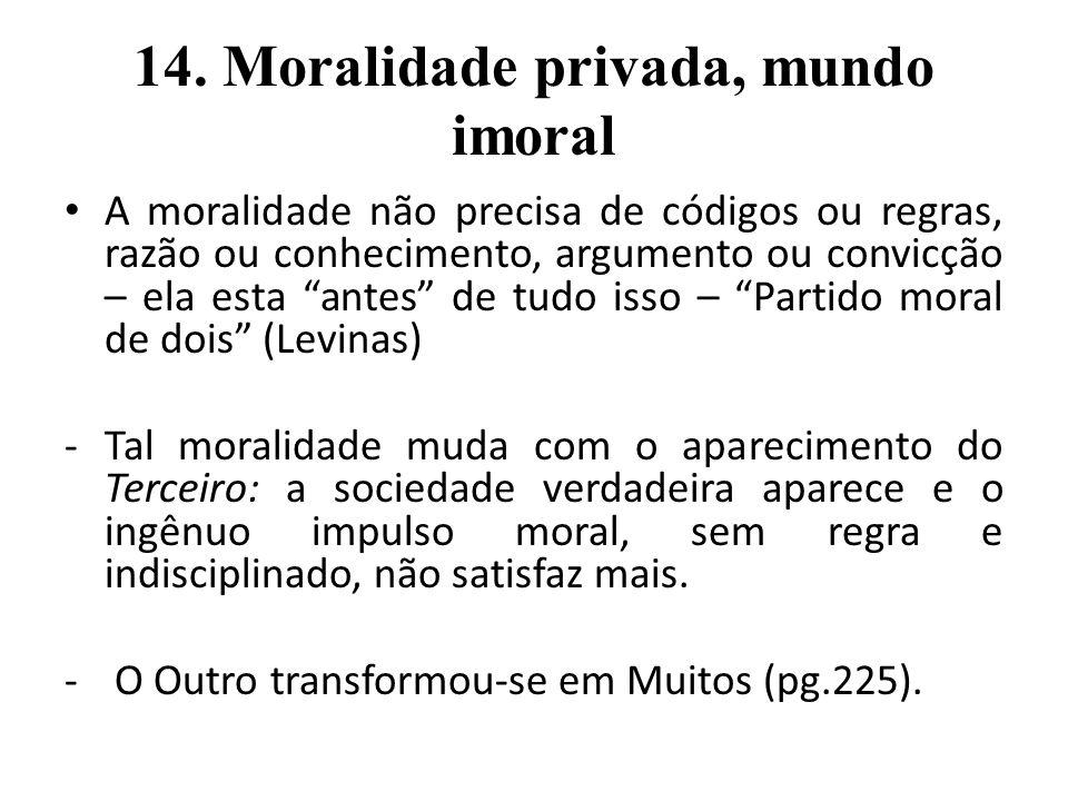 14. Moralidade privada, mundo imoral A moralidade não precisa de códigos ou regras, razão ou conhecimento, argumento ou convicção – ela esta antes de