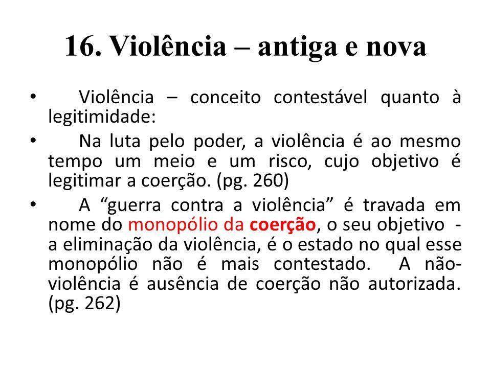16. Violência – antiga e nova Violência – conceito contestável quanto à legitimidade: Na luta pelo poder, a violência é ao mesmo tempo um meio e um ri