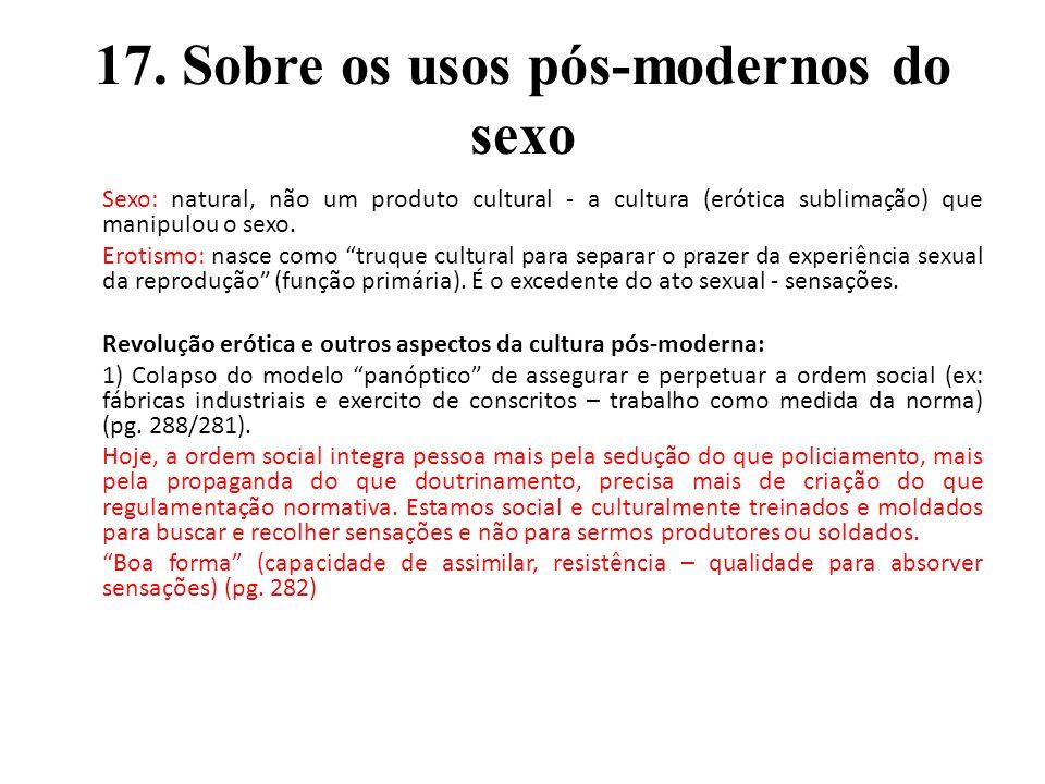 17. Sobre os usos pós-modernos do sexo Sexo: natural, não um produto cultural - a cultura (erótica sublimação) que manipulou o sexo. Erotismo: nasce c