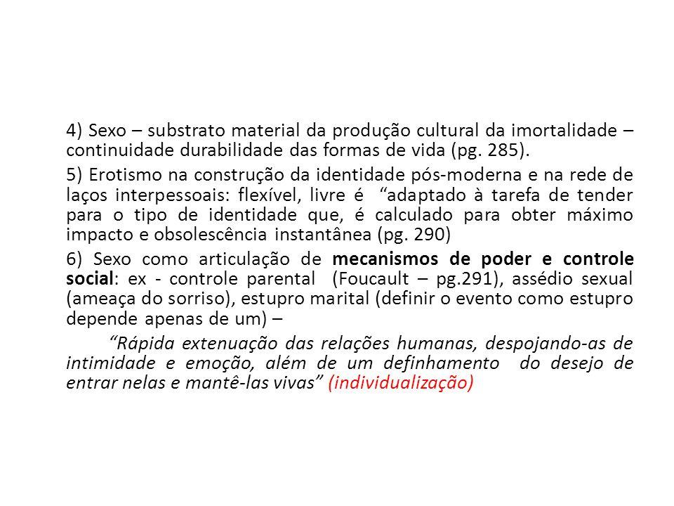 4) Sexo – substrato material da produção cultural da imortalidade – continuidade durabilidade das formas de vida (pg. 285). 5) Erotismo na construção
