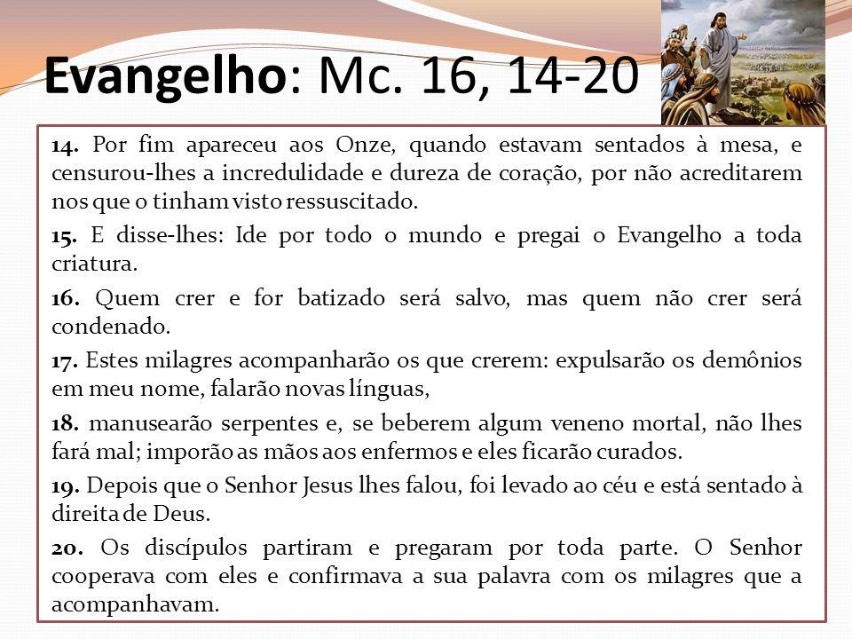 Evangelho: Mc. 16, 14-20 14. Por fim apareceu aos Onze, quando estavam sentados à mesa, e censurou-lhes a incredulidade e dureza de coração, por não a