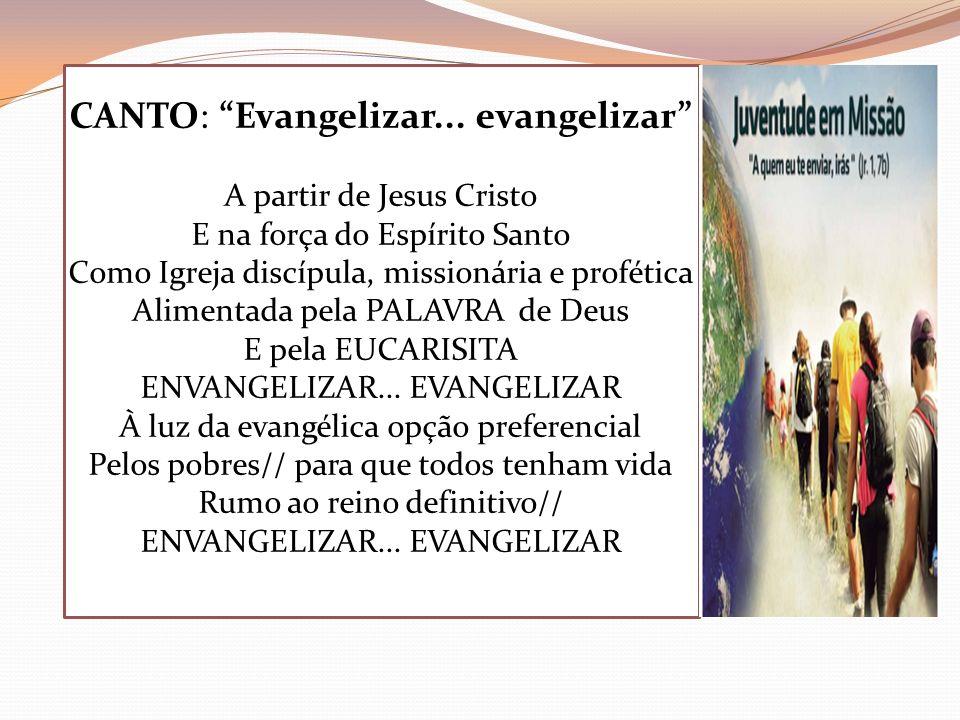CANTO: Evangelizar... evangelizar A partir de Jesus Cristo E na força do Espírito Santo Como Igreja discípula, missionária e profética Alimentada pela