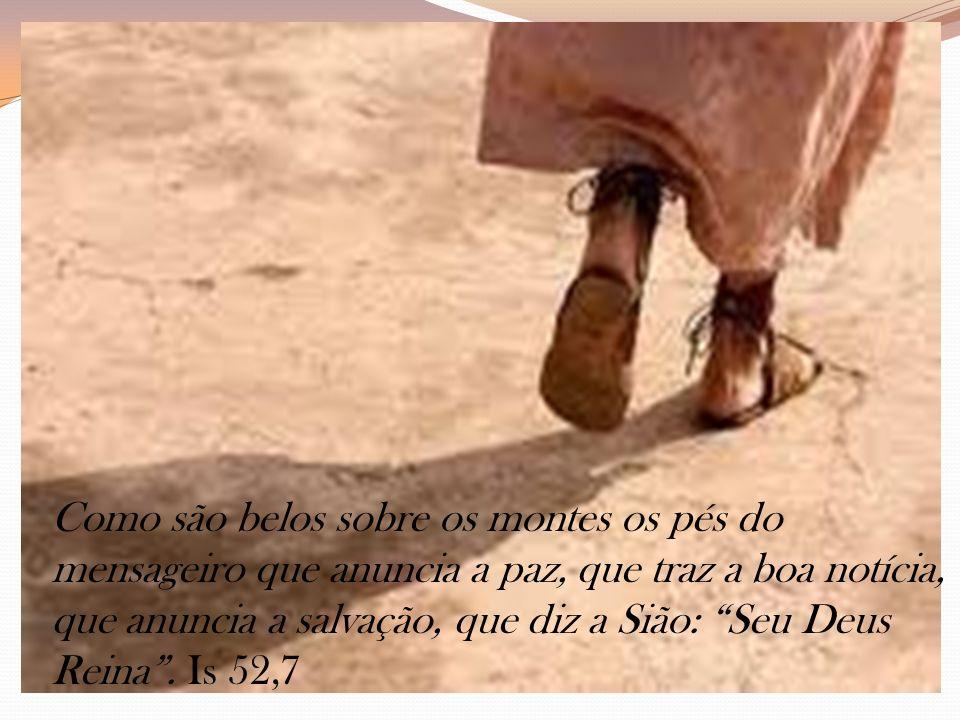 Como são belos sobre os montes os pés do mensageiro que anuncia a paz, que traz a boa notícia, que anuncia a salvação, que diz a Sião: Seu Deus Reina.