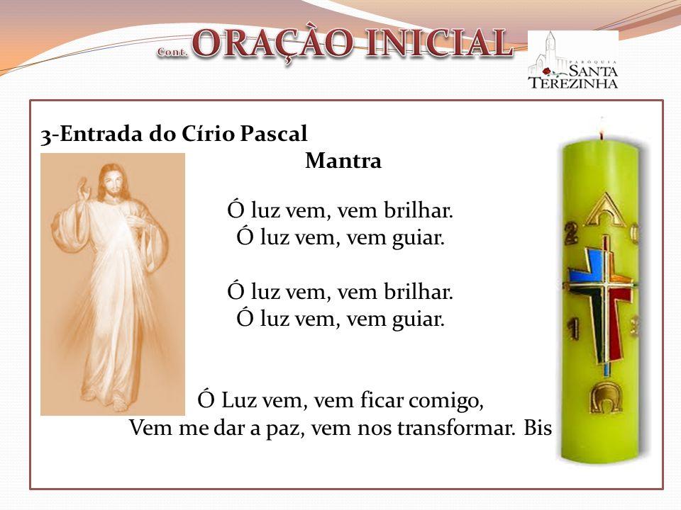 3-Entrada do Círio Pascal Mantra Ó luz vem, vem brilhar. Ó luz vem, vem guiar. Ó luz vem, vem brilhar. Ó luz vem, vem guiar. Ó Luz vem, vem ficar comi