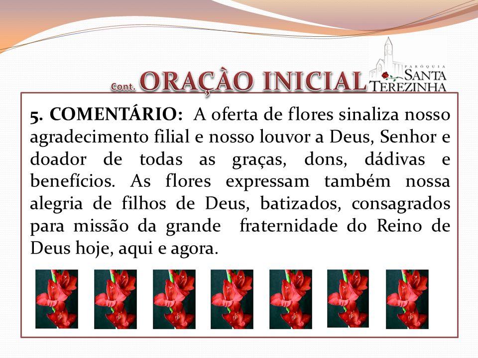 5. COMENTÁRIO: A oferta de flores sinaliza nosso agradecimento filial e nosso louvor a Deus, Senhor e doador de todas as graças, dons, dádivas e benef