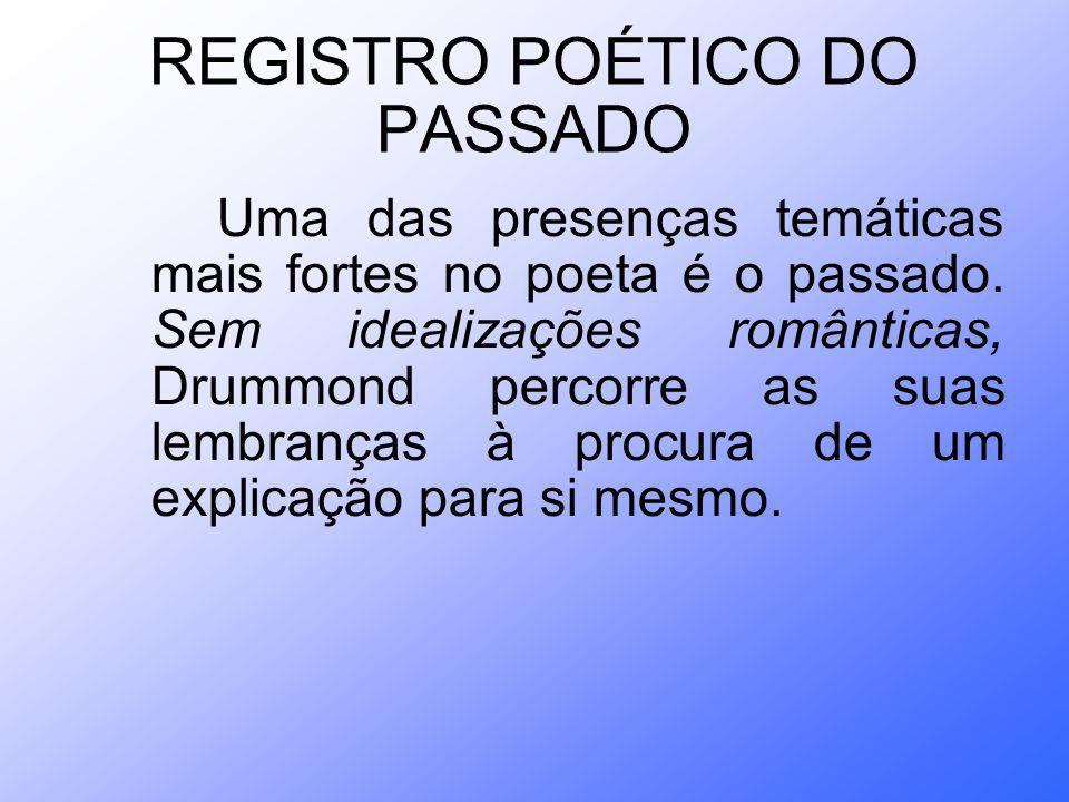 REGISTRO POÉTICO DO PASSADO Uma das presenças temáticas mais fortes no poeta é o passado. Sem idealizações românticas, Drummond percorre as suas lembr